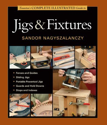 GMC Publications Taunton's Complete Illustrated Guide to Jigs & Fixtures